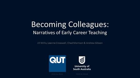 Becoming Colleagues: Narratives of Early Career Teaching Jill Willis, Leanne Crosswell, Chad Morrison & Andrew Gibson CRICOS No. 00213JCRICOS No. 00121B.
