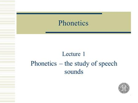 Lecture 1 Phonetics – the study of speech sounds