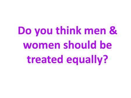 Do you think men & women should be treated equally?