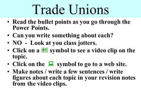 Trade Unions Read the bullet points as you go through the Power Points. Can you write something about each? NO - Look at you class jotters. Click on a.