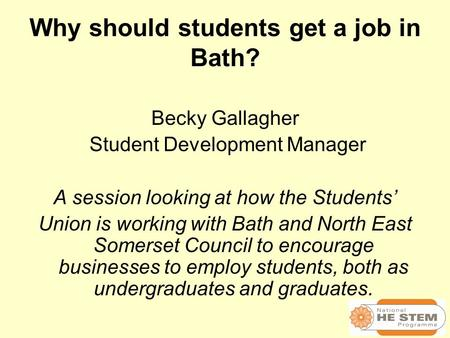 Why should students get a job in Bath? Becky Gallagher Student Development Manager A session looking at how the Students' Union is working with Bath and.
