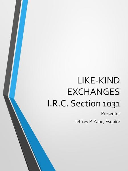 LIKE-KIND EXCHANGES I.R.C. Section 1031 Presenter Jeffrey P. Zane, Esquire.