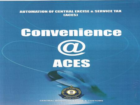 ACES is a Mission Mode Project of Govt. of India under National e-Governance Plan Centralized,Web-based,Workflow-based System Provides complete End-to-End.