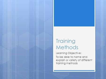 Training Methods Learning Objective: To be able to name and explain a variety of different training methods.