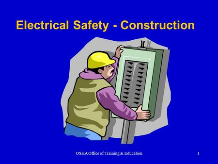 OSHA Office of Training & Education1 Electrical Safety - Construction.