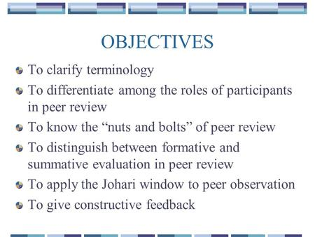 "OBJECTIVES To clarify terminology To differentiate among the roles of participants in peer review To know the ""nuts and bolts"" of peer review To distinguish."