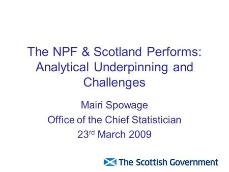 The NPF & Scotland Performs: Analytical Underpinning and Challenges Mairi Spowage Office of the Chief Statistician 23 rd March 2009.