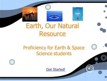 Earth, Our Natural Resource Proficiency for Earth & Space Science students Get Started!