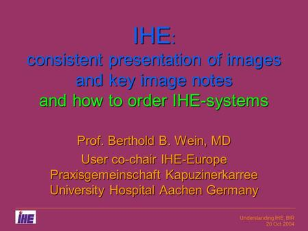 Understanding IHE, BIR 20 Oct 2004 IHE : consistent presentation of images and key image notes and how to order IHE-systems Prof. Berthold B. Wein, MD.