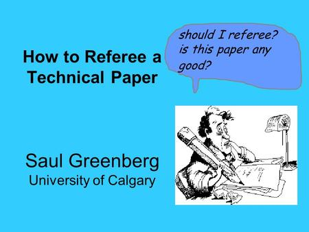 How to Referee a Technical Paper Saul Greenberg University of Calgary should I referee? is this paper any good?
