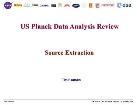 Tim Pearson US Planck Data Analysis Review 9-10 May 2006 US Planck Data Analysis Review Source Extraction Tim Pearson.