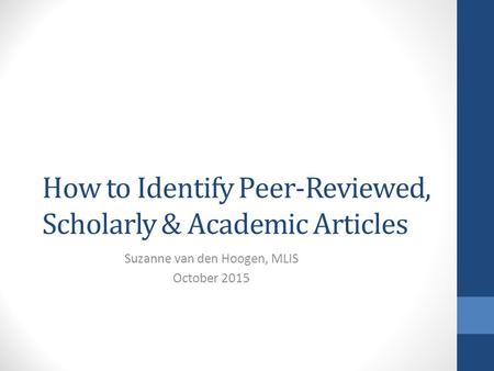 How to Identify Peer-Reviewed, Scholarly & Academic Articles Suzanne van den Hoogen, MLIS October 2015.