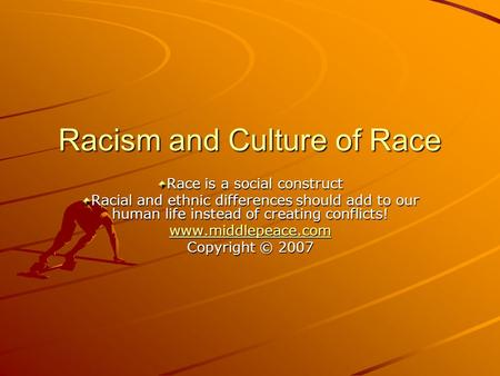 Racism and Culture of Race Race is a social construct Racial and ethnic differences should add to our human life instead of creating conflicts! www.middlepeace.com.
