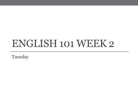 ENGLISH 101 WEEK 2 Tuesday. Review and Announcements A Couple of Important Things to Note: On your schedule there might be a couple of places I accidently.