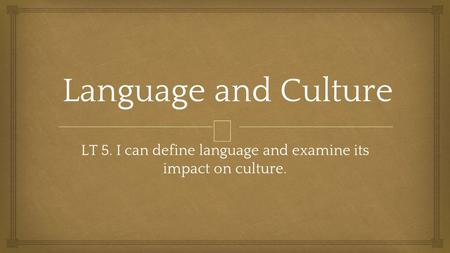  Language and Culture LT 5. I can define language and examine its impact on culture.