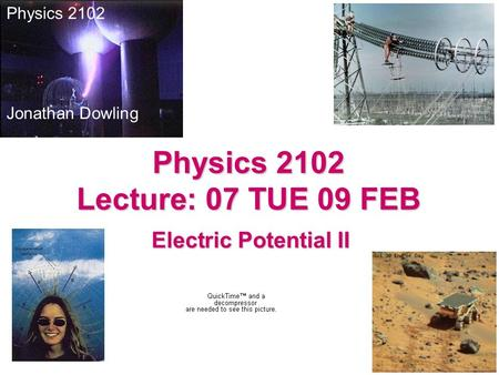 Electric Potential II Physics 2102 Jonathan Dowling Physics 2102 Lecture: 07 TUE 09 FEB.