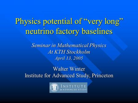 "Physics potential of ""very long"" neutrino factory baselines Seminar in Mathematical Physics At KTH Stockholm April 13, 2005 Walter Winter Institute for."