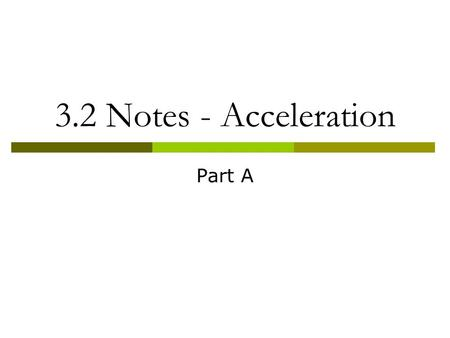 3.2 Notes - Acceleration Part A. Objectives  Describe how acceleration, time and velocity are related.  Explain how positive and negative acceleration.