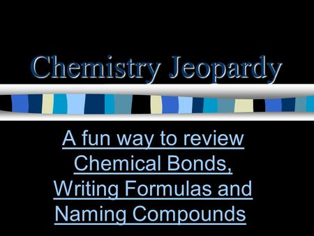 Chemistry Jeopardy A fun way to review Chemical Bonds, Writing Formulas and Naming CompoundsA fun way to review Chemical Bonds, Writing Formulas and Naming.