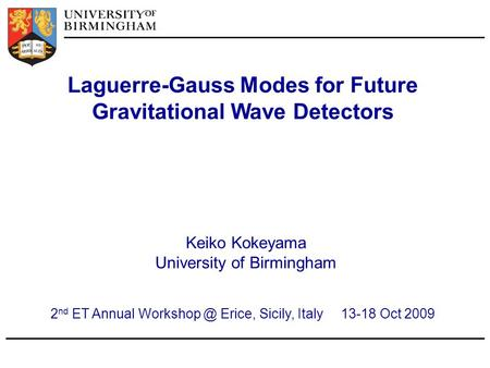 Laguerre-Gauss Modes for Future Gravitational Wave Detectors Keiko Kokeyama University of Birmingham 2 nd ET Annual Erice, Sicily, Italy 13-18.