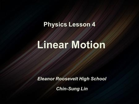 Physics Lesson 4 Linear Motion Eleanor Roosevelt High School Chin-Sung Lin.