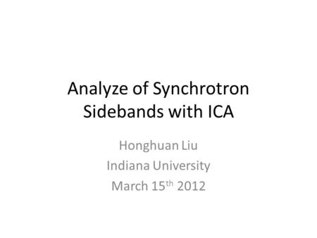 Analyze of Synchrotron Sidebands with ICA Honghuan Liu Indiana University March 15 th 2012.