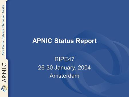 APNIC Status Report RIPE47 26-30 January, 2004 Amsterdam.