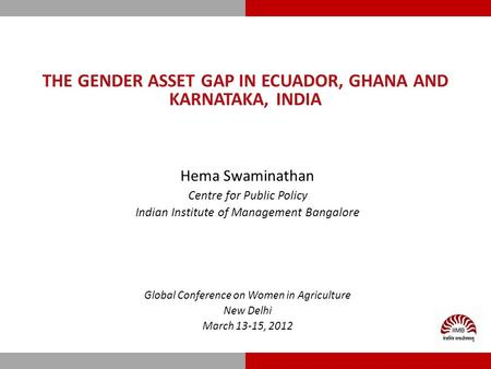 THE GENDER ASSET GAP IN ECUADOR, GHANA AND KARNATAKA, INDIA Hema Swaminathan Centre for Public Policy Indian Institute of Management Bangalore Global Conference.