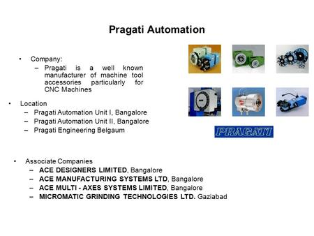Pragati Automation Company: –Pragati is a well known manufacturer of machine tool accessories particularly for CNC Machines Associate Companies –ACE DESIGNERS.