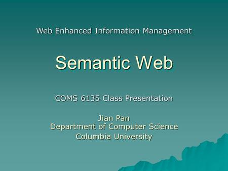 Semantic Web COMS 6135 Class Presentation Jian Pan Department of Computer Science Columbia University Web Enhanced Information Management.