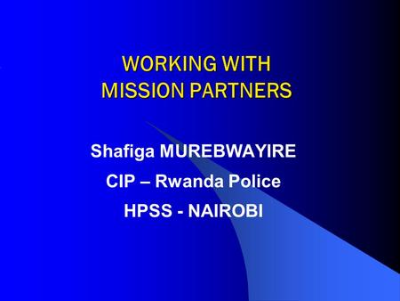 WORKING WITH MISSION PARTNERS Shafiga MUREBWAYIRE CIP – Rwanda Police HPSS - NAIROBI.