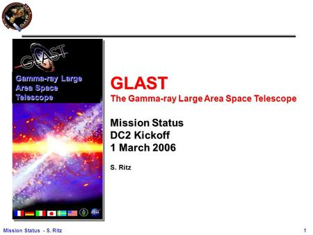 Mission Status - S. Ritz 1 GLAST The Gamma-ray Large Area Space Telescope Mission Status DC2 Kickoff 1 March 2006 S. Ritz Gamma-ray Large Area Space Telescope.