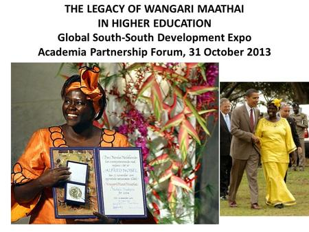 THE LEGACY OF WANGARI MAATHAI IN HIGHER EDUCATION Global South-South Development Expo Academia Partnership Forum, 31 October 2013.