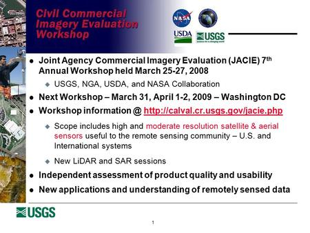 1 Joint Agency Commercial Imagery Evaluation (JACIE) 7 th Annual Workshop held March 25-27, 2008  USGS, NGA, USDA, and NASA Collaboration Next Workshop.
