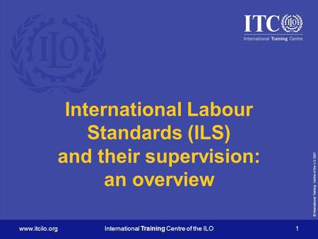 © International Training Centre of the ILO 2007 www.itcilo.orgInternational Training Centre of the ILO 1 International Labour Standards (ILS) and their.