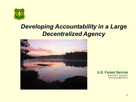 1 Developing Accountability in a Large Decentralized Agency U.S. Forest Service Raymond S. Thompson