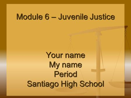 Module 6 – Juvenile Justice Your name My name Period Santiago High School.