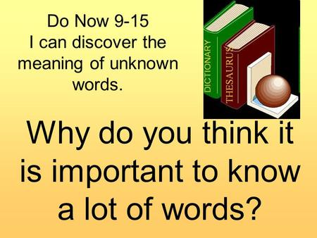 Do Now 9-15 I can discover the meaning of unknown words. Why do you think it is important to know a lot of words?