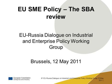 European Commission Enterprise and Industry 6 th EU-Russia Dialogue on Industrial and Enterprise Policy Working Group 12 May 2011 | EU SME Policy – The.