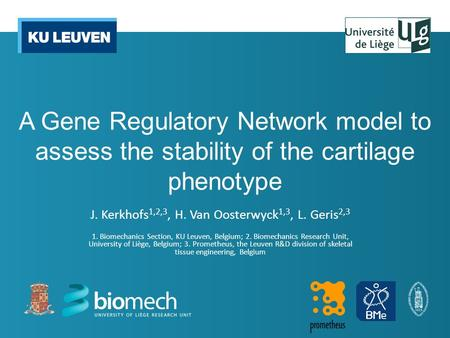 A Gene Regulatory Network model to assess the stability of the cartilage phenotype J. Kerkhofs 1,2,3, H. Van Oosterwyck 1,3, L. Geris 2,3 1. Biomechanics.