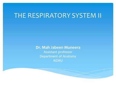 THE RESPIRATORY SYSTEM II Dr. Mah Jabeen Muneera Assistant professor Department of Anatomy KEMU.