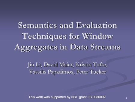 1 Semantics and Evaluation Techniques for Window Aggregates in Data Streams Jin Li, David Maier, Kristin Tufte, Vassilis Papadimos, Peter Tucker This work.