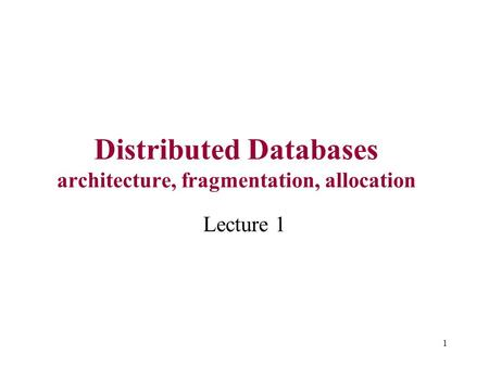1 Distributed Databases architecture, fragmentation, allocation Lecture 1.
