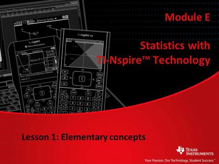 Statistics with TI-Nspire™ Technology Module E Lesson 1: Elementary concepts.