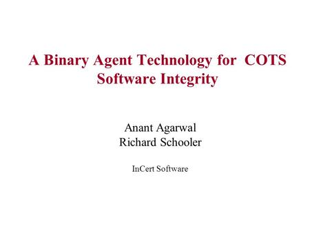 A Binary Agent Technology for COTS Software Integrity Anant Agarwal Richard Schooler InCert Software.