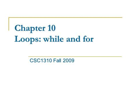Chapter 10 Loops: while and for CSC1310 Fall 2009.