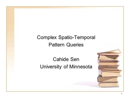 1 Complex Spatio-Temporal Pattern Queries Cahide Sen University of Minnesota.