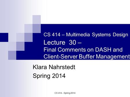 CS 414 - Spring 2014 CS 414 – Multimedia Systems Design Lecture 30 – Final Comments on DASH and Client-Server Buffer Management Klara Nahrstedt Spring.