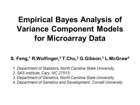 Empirical Bayes Analysis of Variance Component Models for Microarray Data S. Feng, 1 R.Wolfinger, 2 T.Chu, 2 G.Gibson, 3 L.McGraw 4 1. Department of Statistics,