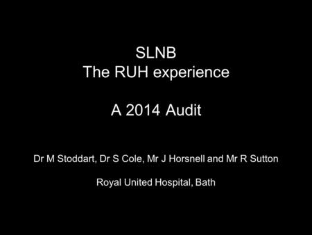 SLNB The RUH experience A 2014 Audit Dr M Stoddart, Dr S Cole, Mr J Horsnell and Mr R Sutton Royal United Hospital, Bath.
